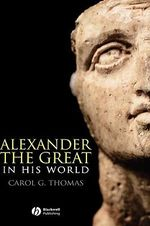 Alexander the Great in His World : Blackwell Ancient Lives - Carol G. Thomas