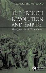 The French Revolution and Empire : The Quest for a Civic Order - Donald M. G. Sutherland