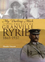 My Darling Mick: the Story of Granville Ryrie : The Life of Granville Ryrie 1865-1937 - Phoebe Vincent
