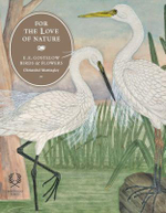 For the Love of Nature : E.E. Gostelow's Birds and Flowers - Christobel Mattingley