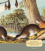 Upside Down World : Early European Impressions of Australia's Curious Animals - Penny Olsen