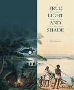True Light and Shade : An Aboriginal Perspective of Joseph Lycett's Art - John Maynard