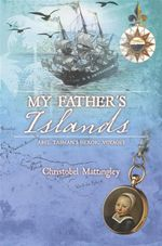 My Father's Islands : Abel Tasman's Heroic Voyages - Christobel Mattingley