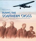 Flying the Southern Cross : Aviators Charles Ulm and Charles Kingsford Smith - Michael Molkentin
