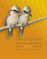 Cayley and Son : The Life and Art of Neville Henry Cayley and Neville William Cayley - Penny Olsen