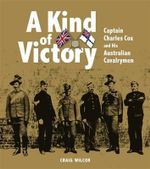 A Kind of Victory : Captain Charles Cox and His Australian Cavalrymen - Craig Wilcox