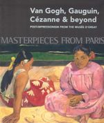 Masterpieces from Paris: Van Gogh, Gauguin, Cezanne & Beyond : Post-Impressionism from The Musee d'Orsay - Guy Cogeval
