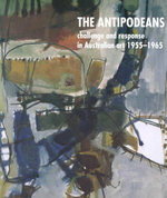 The Antipodeans : Challenge and Response in Australian Art 1955-1965 - Deborah Clark