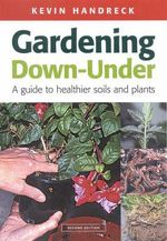 Gardening Down-under : A Guide to Healthier Soils and Plants - Kevin A. Handreck