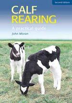 Calf Rearing : A Practical Guide - John Moran