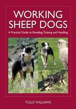 Working Sheep Dogs : A Practical Guide to Breeding, Training and Handling - Tully Williams