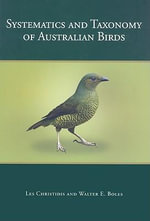 Systematics and Taxonomy of Australian Birds : The Quest for Character, Civility and Community - Les Christidis