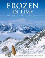 Frozen in Time : Prehistoric Life in Antarctica - Jeffrey D. Stilwell