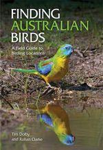 Finding Australian Birds : A Field Guide to Birding Locations - Rohan Clarke