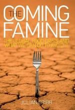 The Coming Famine : The Global Food Crisis and What We Can Do to Avoid it - Julian Cribb