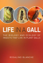 Life in a Gall : The Biology and Ecology of Insects that Live in Plant Galls - Rosalind Blanche