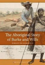 The Aboriginal Story of Burke and Wills : Forgotten Narratives