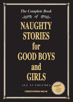 Naughty Stories for Good Boys and Girls : The Complete Book of All 13 Volumes - Christopher Milne
