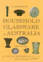 Century of Houshold Glassware in Australia 1880-1980 : A visual reference and price guide - Kevin Conway