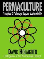 Permaculture : Principles and Pathways Beyond Sustainability - David Holmgren