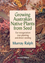 Growing Australian Native Plants from Seed : For Revegetation, Tree Planting and Direct Seeding - Murray Ralph