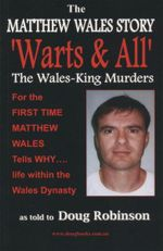 The Matthew Wales Story : 'Warts & All' : The Wales~King Murders - Douglas Robinson