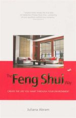 The Feng Shui Way : Create the Life You Want Through Your Environment - Juliana Abram