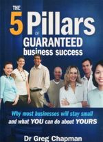 The Five Pillars of Guaranteed Business Success : Why Most Businesses Will Stay Small and What You Can Do About Yours - Greg Chapman