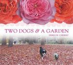 Two Dogs And A Garden - Derelie Cherry