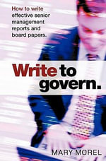 Write to Govern : How to Write Effective Senior Management Reports and Board Papers - Mary Morel