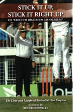 Stick it Up, Stick it Right Up :  The Lives and Laughs of Australia's Test Umpires