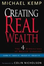 Creating Real Wealth : The Four Dimensions of Wealth Creation - Michael Kemp