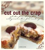 Cut Out the Crap : Gluten Free, Dairy Free and Preservative Free Cooking - Collette White