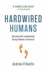 Hardwired Humans : Successful Leadership Using Human Instincts - Andrew O'Keeffe