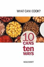 What Can I Cook? :  10 Cans 10 Ways - Nicole Everett