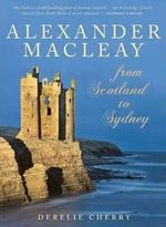 Alexander Macleay : From Scotland to Sydney - Derelie Cherry
