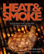 Heat and Smoke : Mastering the Dark Art of Real Barbecue - Bob Hart