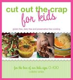 Cut Out the Crap for Kids : Gluten Free, Dairy Free and Preservative Free Cooking - Collette White