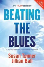 Beating the Blues : A Self Help Approach to Overcoming Depression - Susan Tanner