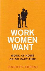 Work Women Want : Work at Home or Go Part-Time - Jennifer Forest