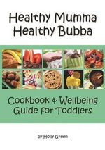 Healthy Mumma Healthy Bubba : Cookbook & Wellbeing Guide for Toddlers - Holly Green