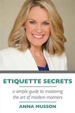 Etiquette Secrets : A Simple Guide to Mastering the Art of Manners - Anna Musson