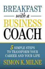 Breakfast With A Business Coach : 5 Simple Steps To Transform Your Career And Your Life - Simon K Milne