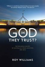 In God They Trust? : the Religious Beliefs of Australia's Prime Ministers 1901-2013 - Roy Williams