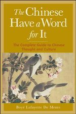 The Chinese Have a Word for it : The Complete Guide to Chinese Thought and Culture - Boye Lafayette De Mente