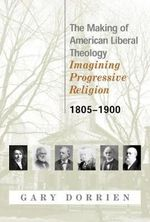 The Making of American Liberal Theology : Imagining Progressive Religion - 1805-1900 v. 1 - Gary J. Dorrien