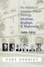 The Making of American Liberal Theology : Idealism, Realism and Modernity - 1900-1950 v. 2 - Gary J. Dorrien