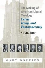 The Making of American Liberal Theology : Crisis, Irony, and Postmodernity: 1950-2005 - Gary Dorrien