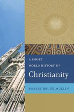 A Short World History of Christianity : Interpretive Essays - Robert Bruce Mullin