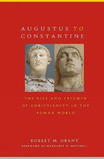 Augustus to Constantine : The Rise and Triumph of Christianity in the Roman World - Robert M Grant